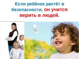 Если ребёнок растёт в безопасности, он учится верить в людей.