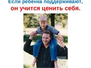 Если ребёнка поддерживают, он учится ценить себя.