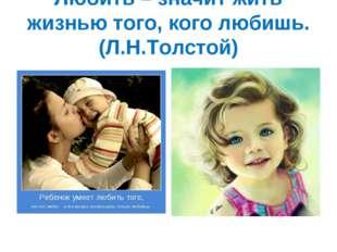 Любить – значит жить жизнью того, кого любишь. (Л.Н.Толстой)
