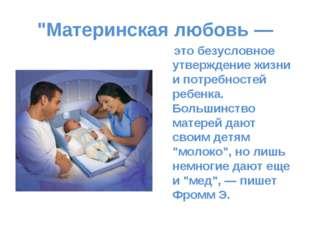 """""""Материнская любовь— это безусловное утверждение жизни ипотребностей ребенк"""