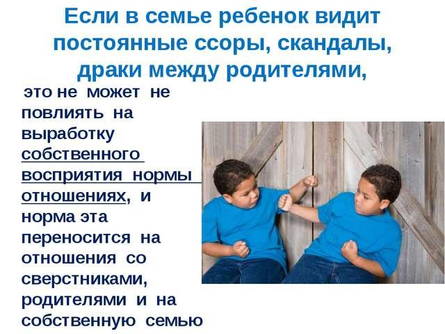 Если в семье ребенок видит постоянные ссоры, скандалы, драки между родителями...