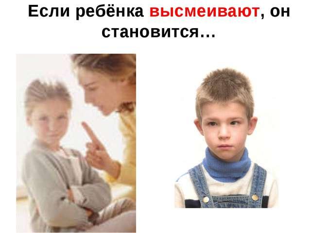 Если ребёнка высмеивают, он становится…
