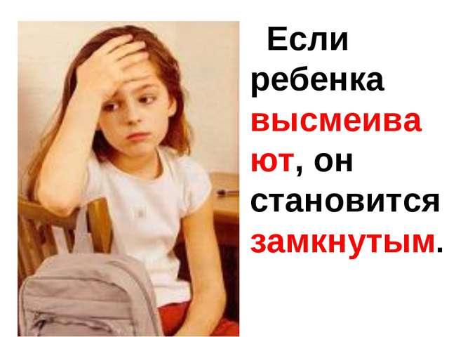 Если ребенка высмеивают, он становится замкнутым.