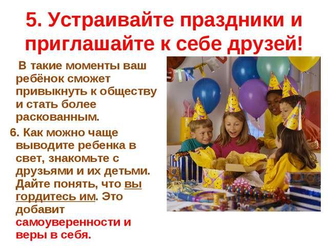 5. Устраивайте праздники и приглашайте к себе друзей! В такие моменты ваш реб...