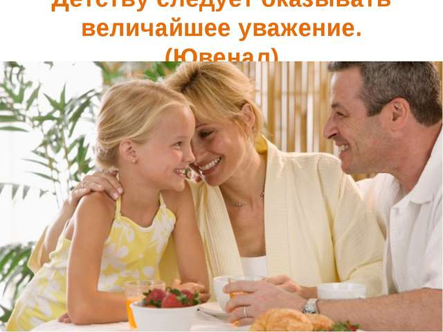 Детству следует оказывать величайшее уважение. (Ювенал)