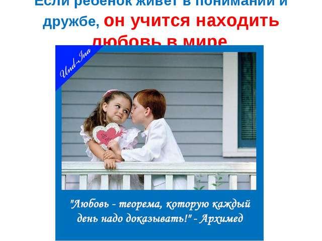 Если ребёнок живёт в понимании и дружбе, он учится находить любовь в мире.