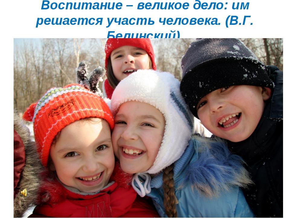Воспитание – великое дело: им решается участь человека. (В.Г. Белинский).