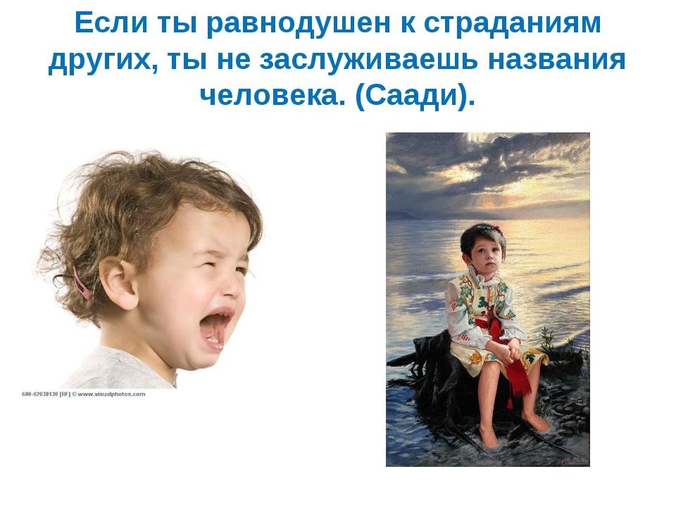 Если ты равнодушен к страданиям других, ты не заслуживаешь названия человека....