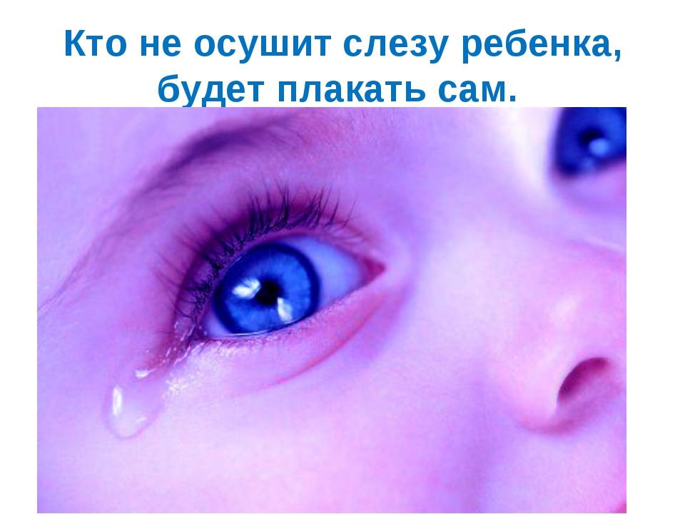 Кто не осушит слезу ребенка, будет плакать сам.