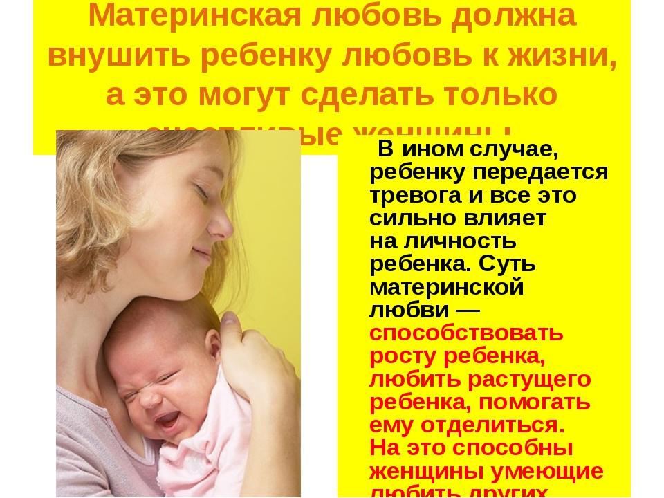 Материнская любовь должна внушить ребенку любовь кжизни, аэто могут сделать...