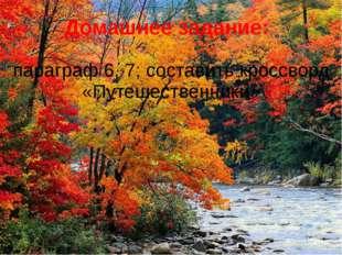 Домашнее задание: параграф 6, 7; составить кроссворд «Путешественники»