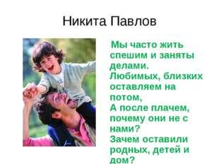Никита Павлов Мы часто жить спешим и заняты делами. Любимых, близких оставляе