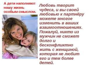 А дети наполняют нашу жизнь особым смыслом. Любовь творит чудеса, и вы своей