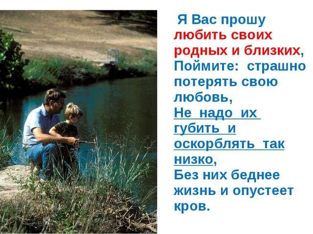 Я Вас прошу любить своих родных и близких, Поймите: страшно потерять свою лю...