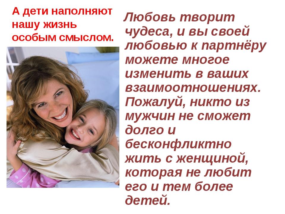 А дети наполняют нашу жизнь особым смыслом. Любовь творит чудеса, и вы своей...