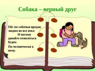 Собака – верный друг Пёс по-собачьи предан людям во все века И потому давайте