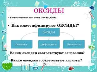 ОКСИДЫ Какие вещества называют ОКСИДАМИ? Как классифицируют ОКСИДЫ? ОКСИДЫ Ки
