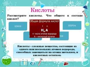 Кислоты Рассмотрите кислоты. Что общего в составе кислот? HNO3 H2SO4 HCl H3P