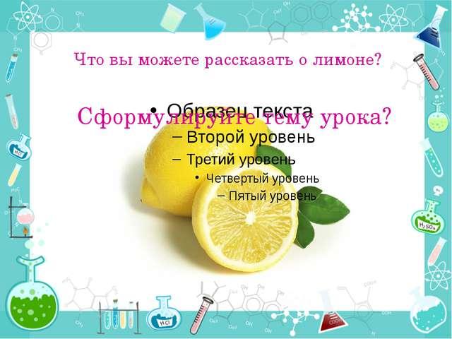 Что вы можете рассказать о лимоне? Сформулируйте тему урока?