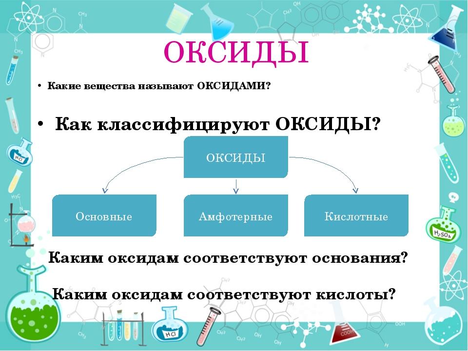ОКСИДЫ Какие вещества называют ОКСИДАМИ? Как классифицируют ОКСИДЫ? ОКСИДЫ Ки...