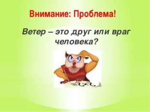 Внимание: Проблема! Ветер – это друг или враг человека?