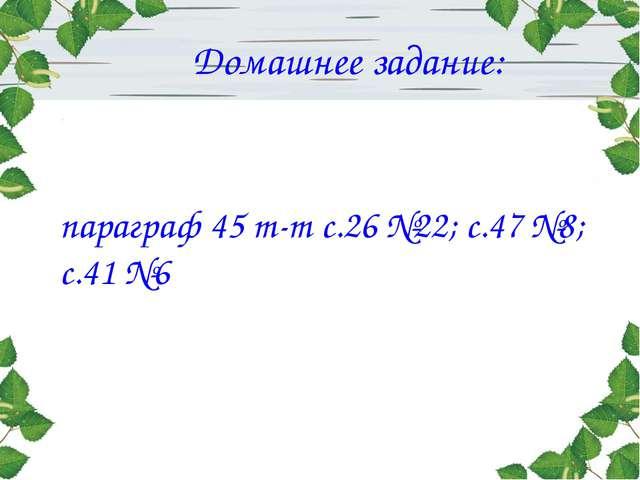 Домашнее задание: параграф 45 т-т с.26 №22; с.47 №8; с.41 №6