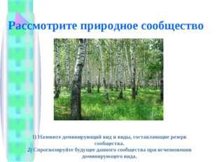 Рассмотрите природное сообщество 1) Назовите доминирующий вид и виды, составл