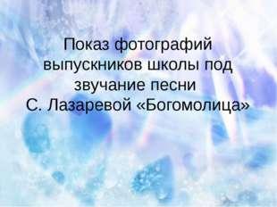 Показ фотографий выпускников школы под звучание песни С. Лазаревой «Богомолица»