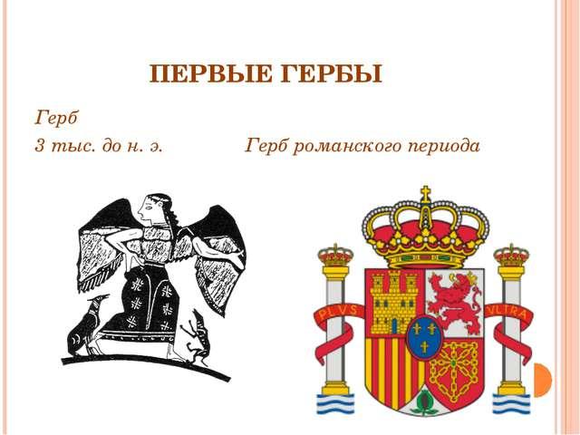 ПЕРВЫЕ ГЕРБЫ Герб 3 тыс. до н. э. Герб романского периода