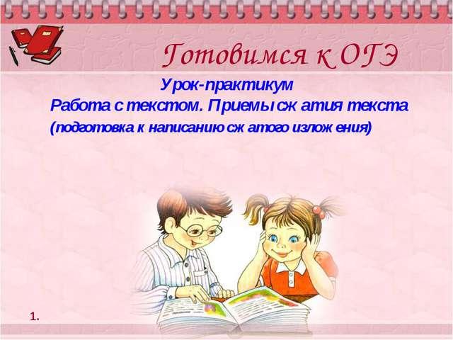 Готовимся к ОГЭ Урок-практикум Работа с текстом. Приемы сжатия текста (подгот...