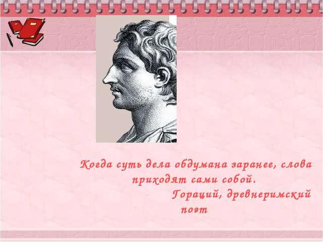 Когда суть дела обдумана заранее, слова приходят сами собой. Гораций, древне...