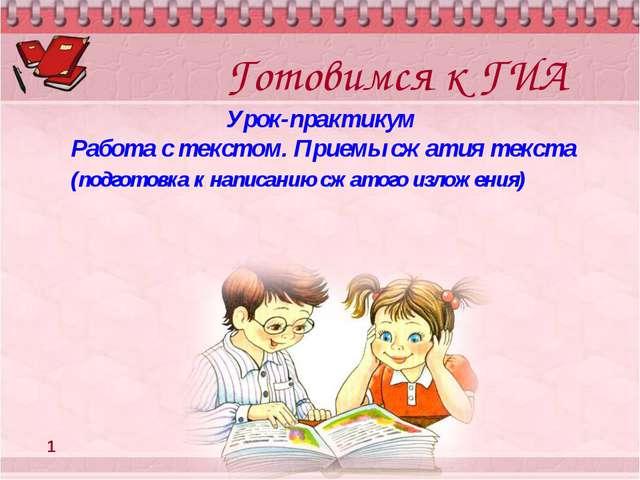 Готовимся к ГИА Урок-практикум Работа с текстом. Приемы сжатия текста (подгот...