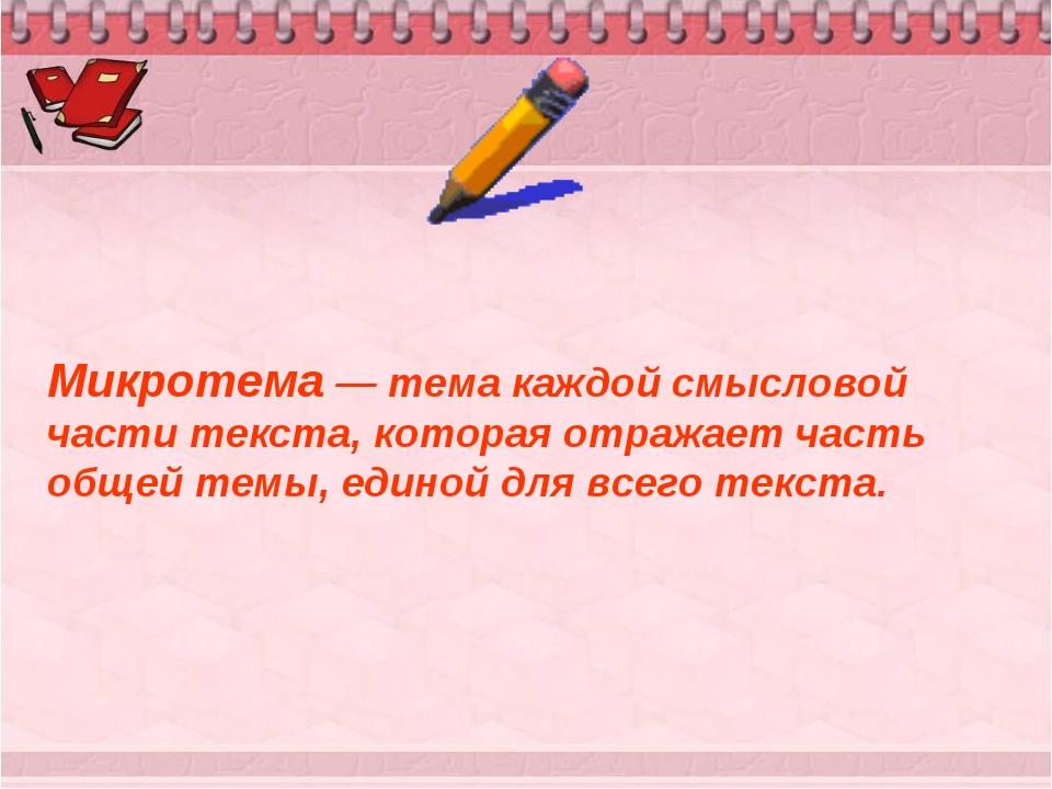 Микротема — тема каждой смысловой части текста, которая отражает часть общей...