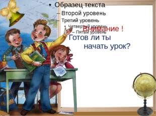 Внимание ! Готов ли ты начать урок?