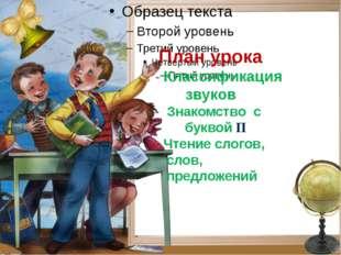 План урока - Классификация звуков - Знакомство с буквой П - Чтение слогов, с