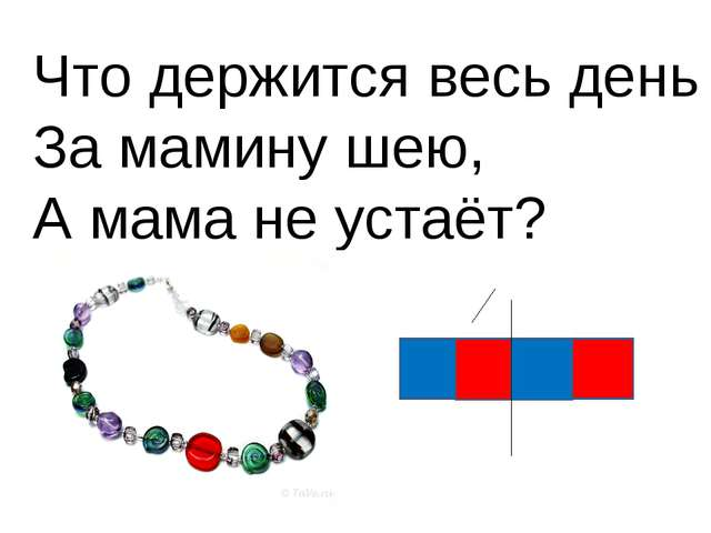 Что держится весь день За мамину шею, А мама не устаёт?