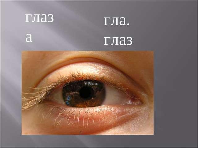гла. глаз глаза
