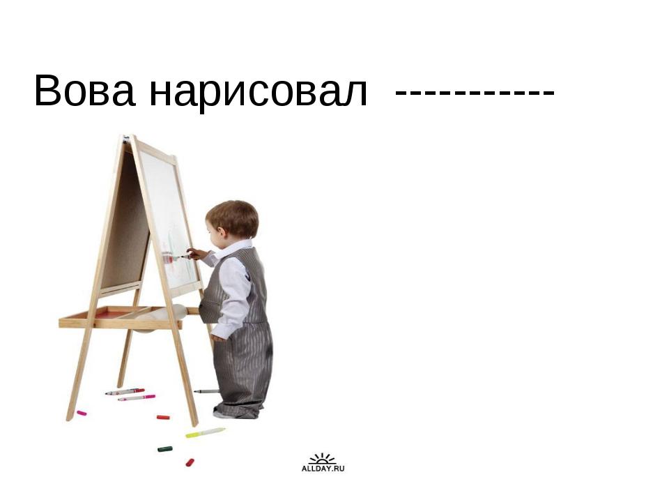 Вова нарисовал ----------- .