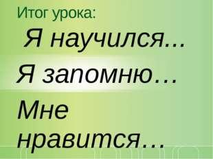 Итог урока: Я научился... Я запомню… Мне нравится… щелкните, чтобы… © Корпора