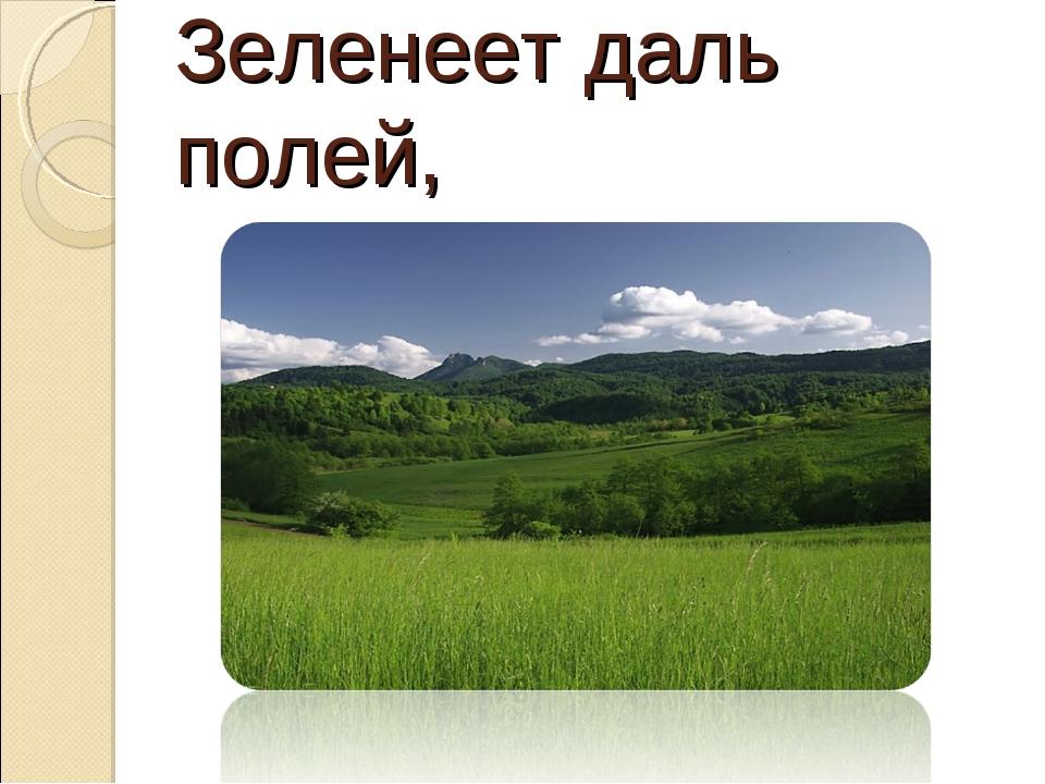 Зеленеет даль полей,