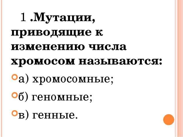 1 .Мутации, приводящие к изменению числа хромосом называются: а) хромосомные...