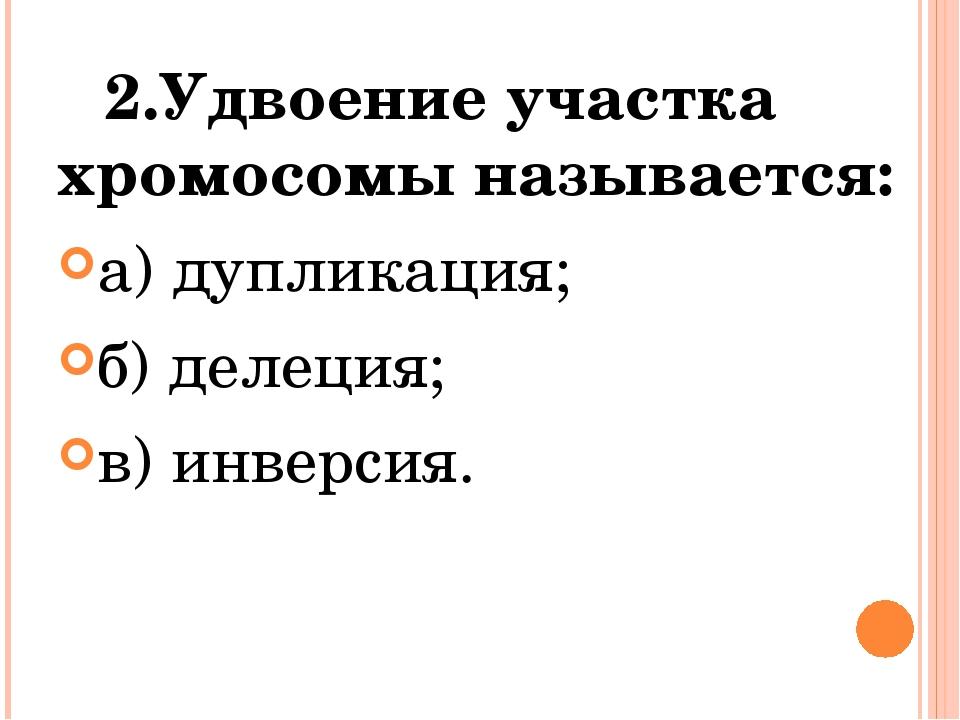 2.Удвоение участка хромосомы называется: а) дупликация; б) делеция; в) инвер...
