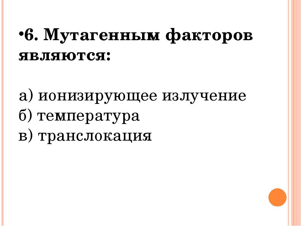 6. Мутагенным факторов являются: а) ионизирующее излучение б) температура в)...