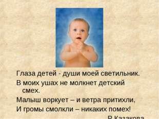 Глаза детей - души моей светильник. В моих ушах не молкнет детский смех. Мал