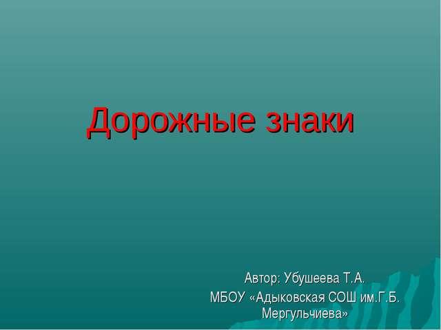Дорожные знаки Автор: Убушеева Т.А. МБОУ «Адыковская СОШ им.Г.Б. Мергульчиева»