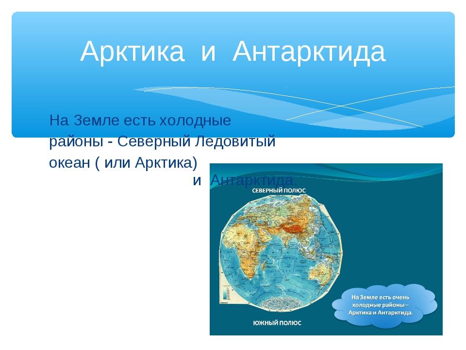 Арктика и Антарктида На Земле есть холодные районы - Северный Ледовитый океан...