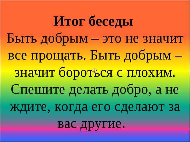 Итог беседы Быть добрым – это не значит все прощать. Быть добрым – значит бор...