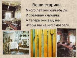 Вещи старины… Много лет они жили-были И хозяевам служили, А теперь они в муз