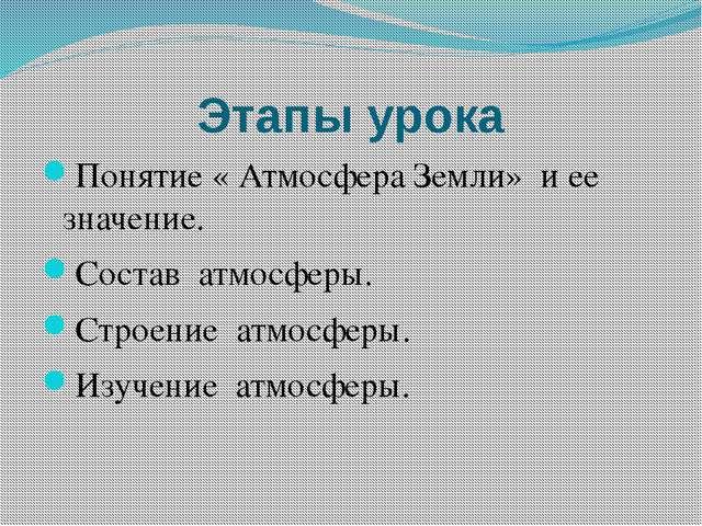 Этапы урока Понятие « Атмосфера Земли» и ее значение. Состав атмосферы. Строе...