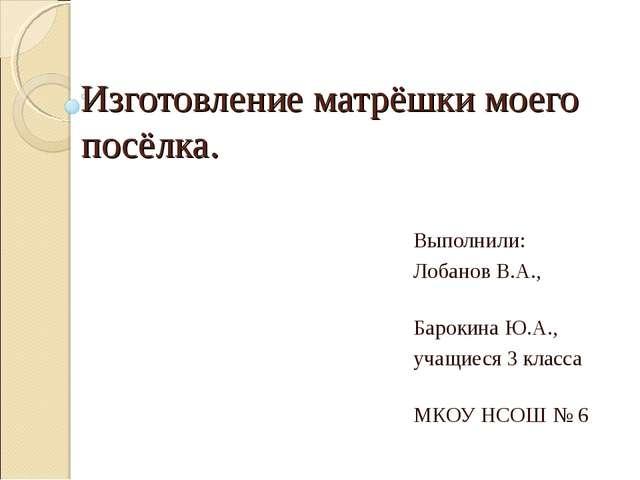 Изготовление матрёшки моего посёлка. Выполнили: Лобанов В.А., Барокина Ю.А.,...